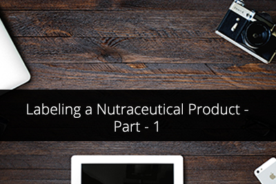 Labeling a Nutraceutical Product – an Introduction to Labeling and Claims Regulations Across the Globe