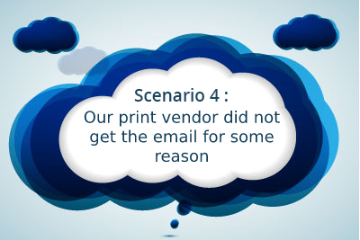 Scenario 4: Our print vendor did not get the email for some reason