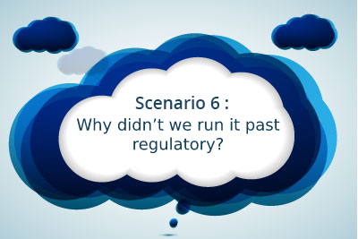 Scenario 6: Why didn't we run it past regulatory?