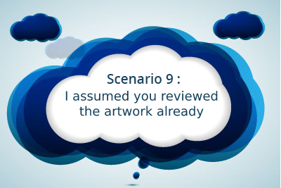 Scenario 9: I assumed you reviewed the artwork already